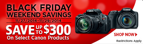 BLACK FRIDAY WEEKEND SAVINGS 11/27/2014 - 11/29/2014 SAVE UP TO $300 On Select Canon Products SHOP NOW >