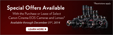 Special Offers Available With the Purchase or Lease of Select Canon Cinema EOS Cameras and Lenses *Available through December 31st, 2014 - LEARN MORE >>