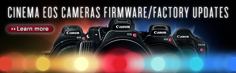 CINEMA EOS CAMERAS FIRMWARE/FACTORY UPDATES >> Learn More