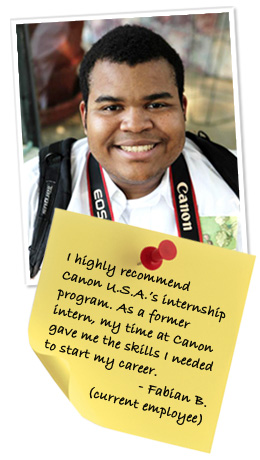 I highly recommend Canon U.S.A.'s internship program. As a former intern, my time at Canon gave me the skills I needed to start my career. - Fabian B. (current employee)