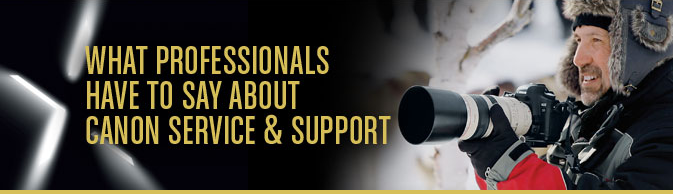 WHAT PROFESSIONALS HAVE TO SAY ABOUT CANON SERVICE & SUPPORT