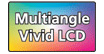 Multiangle Vivid LCD : Specially designed screen offering a wide viewing angle and a wide color range providing robust, accurate color.