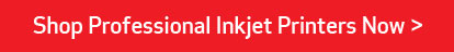 Shop Professional InkJet Printers Now >