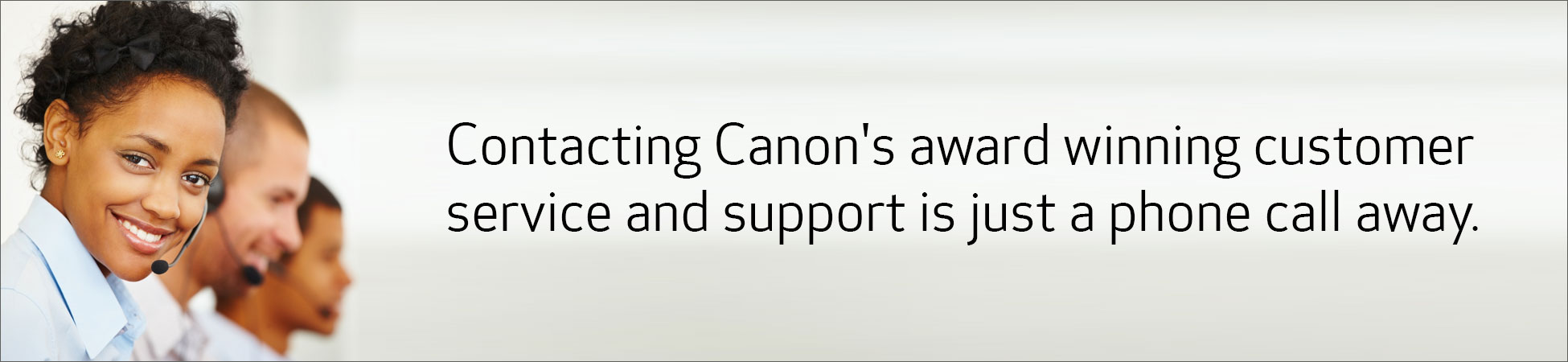 Contacting Canon's award winning customer service and support is just a phone call away.